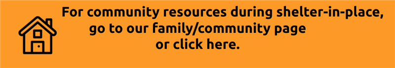 For community resources during shelter-in-place, go to our family/community page here.