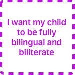 I want my child to be fully bilingual and biliterate